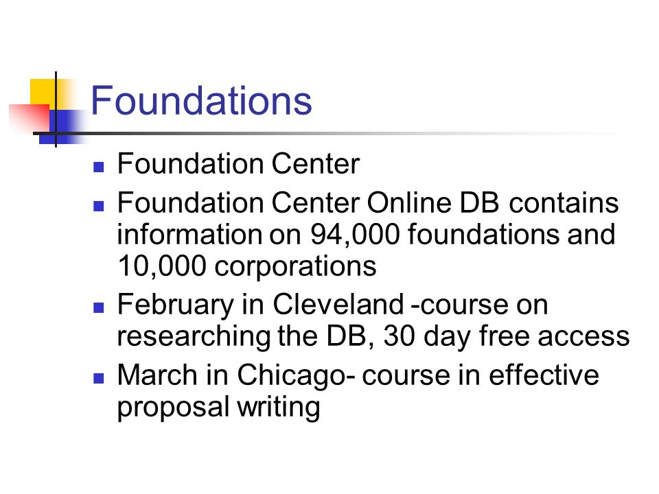 Foundations Foundation Center Foundation Center Online DB contains information on 94,000 foundations and 10,000 corporations February in Cleveland -course on researching the DB, 30 day free access March in Chicago- course in effective proposal writing