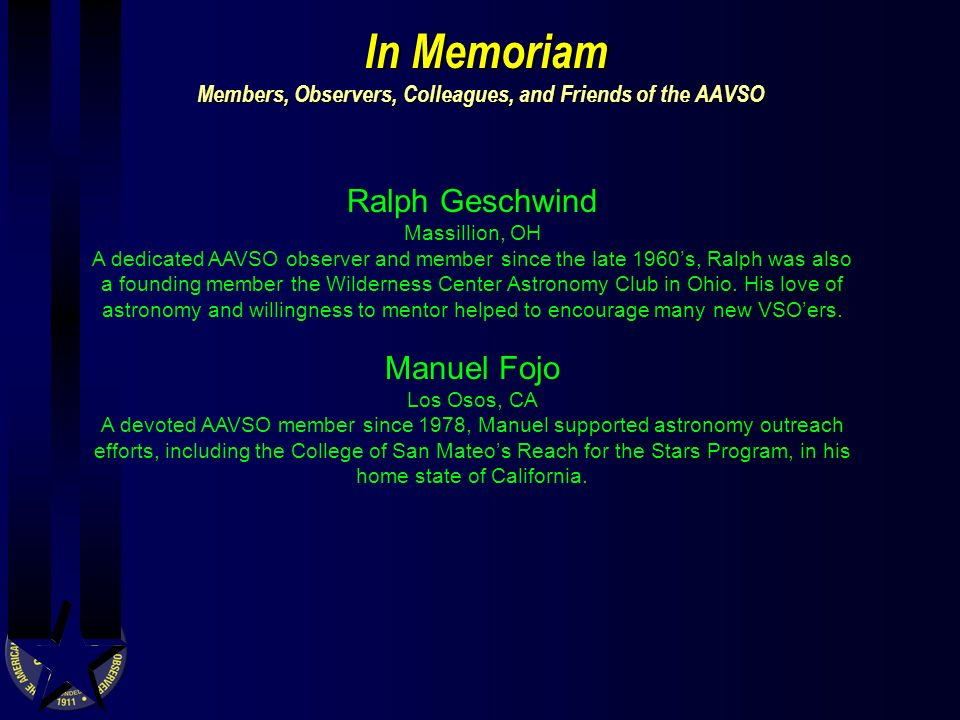 In Memoriam Members, Observers, Colleagues, and Friends of the AAVSO In Memoriam Members, Observers, Colleagues, and Friends of the AAVSO Ralph Geschwind Massillion, OH A dedicated AAVSO observer and member since the late 1960s, Ralph was also a founding member the Wilderness Center Astronomy Club in Ohio.