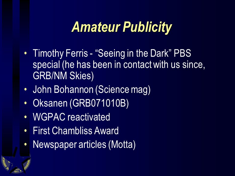 Amateur Publicity Timothy Ferris - Seeing in the Dark PBS special (he has been in contact with us since, GRB/NM Skies) John Bohannon (Science mag) Oksanen (GRB071010B) WGPAC reactivated First Chambliss Award Newspaper articles (Motta)