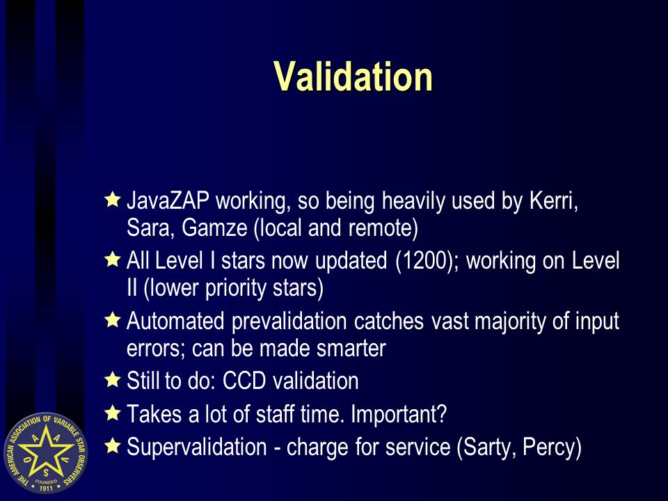 Validation JavaZAP working, so being heavily used by Kerri, Sara, Gamze (local and remote) All Level I stars now updated (1200); working on Level II (lower priority stars) Automated prevalidation catches vast majority of input errors; can be made smarter Still to do: CCD validation Takes a lot of staff time.