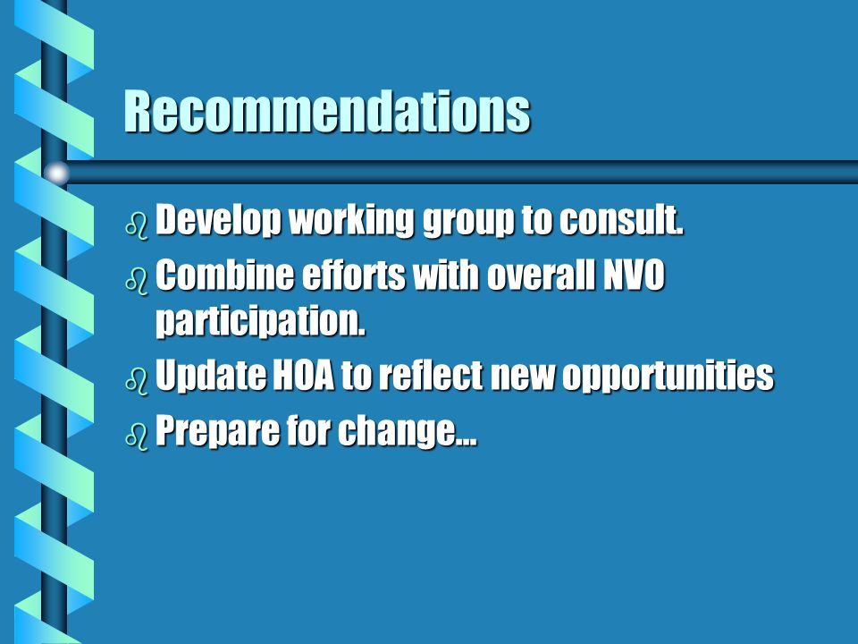 Recommendations b Develop working group to consult. b Combine efforts with overall NVO participation. b Update HOA to reflect new opportunities b Prep