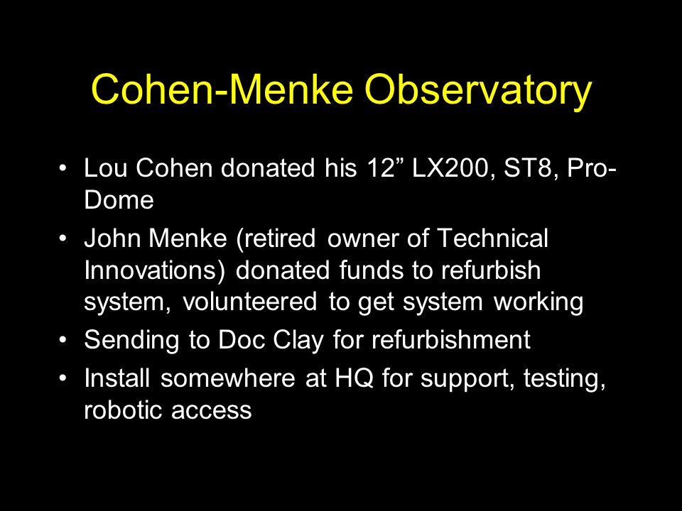 Cohen-Menke Observatory Lou Cohen donated his 12 LX200, ST8, Pro- Dome John Menke (retired owner of Technical Innovations) donated funds to refurbish system, volunteered to get system working Sending to Doc Clay for refurbishment Install somewhere at HQ for support, testing, robotic access