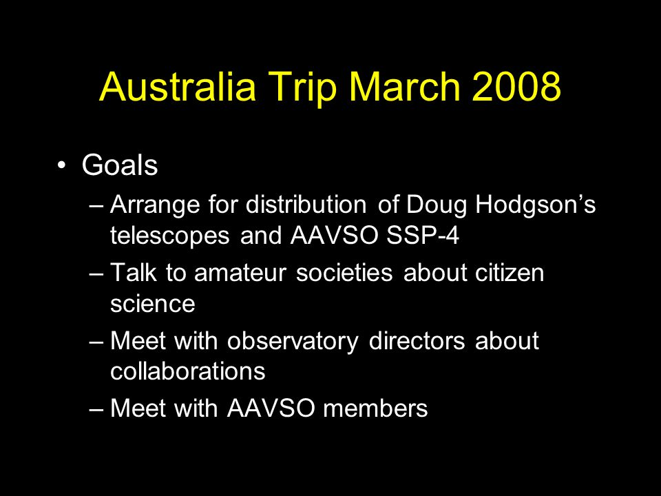 Australia Trip March 2008 Goals –Arrange for distribution of Doug Hodgsons telescopes and AAVSO SSP-4 –Talk to amateur societies about citizen science –Meet with observatory directors about collaborations –Meet with AAVSO members