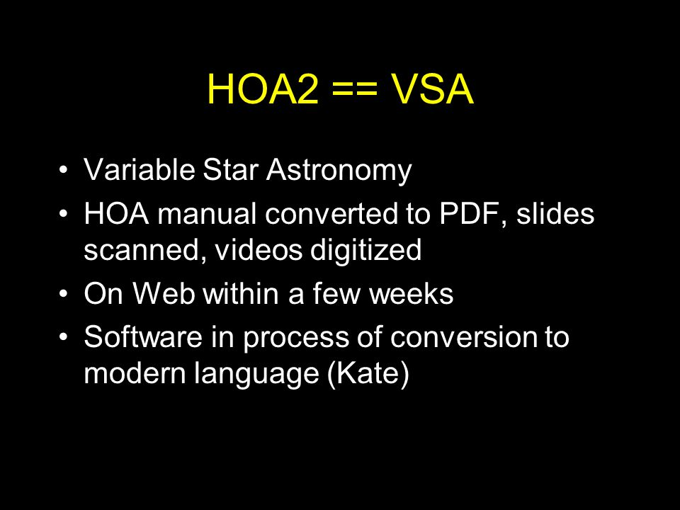 HOA2 == VSA Variable Star Astronomy HOA manual converted to PDF, slides scanned, videos digitized On Web within a few weeks Software in process of conversion to modern language (Kate)