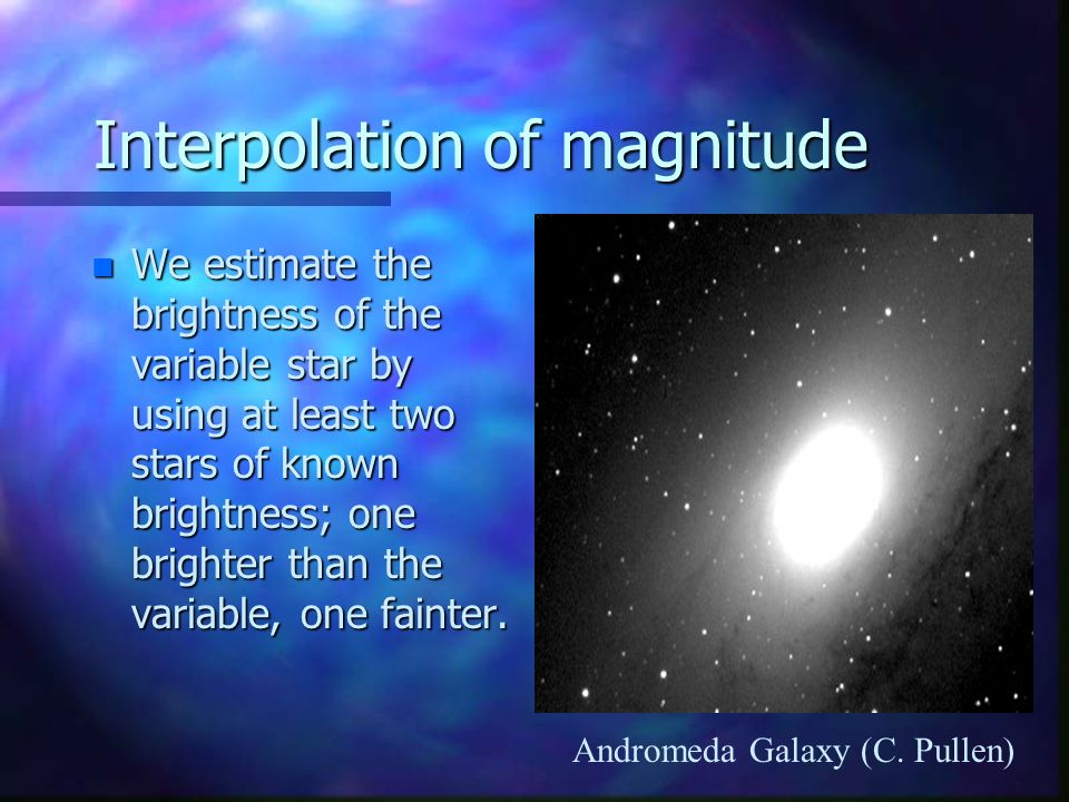 Interpolation of magnitude n We estimate the brightness of the variable star by using at least two stars of known brightness; one brighter than the variable, one fainter.