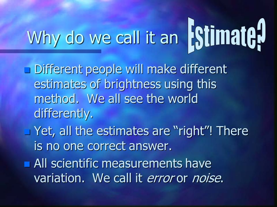 Why do we call it an n Different people will make different estimates of brightness using this method.