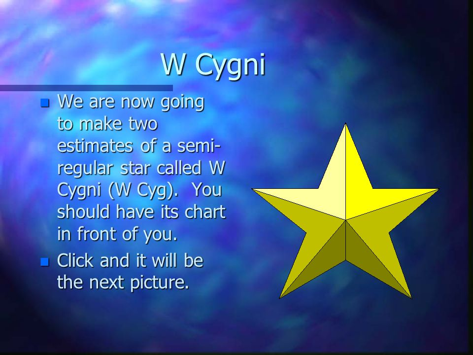 W Cygni n We are now going to make two estimates of a semi- regular star called W Cygni (W Cyg).