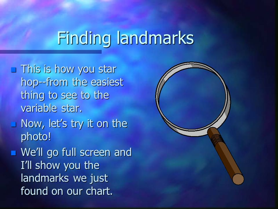 Finding landmarks n This is how you star hop--from the easiest thing to see to the variable star.