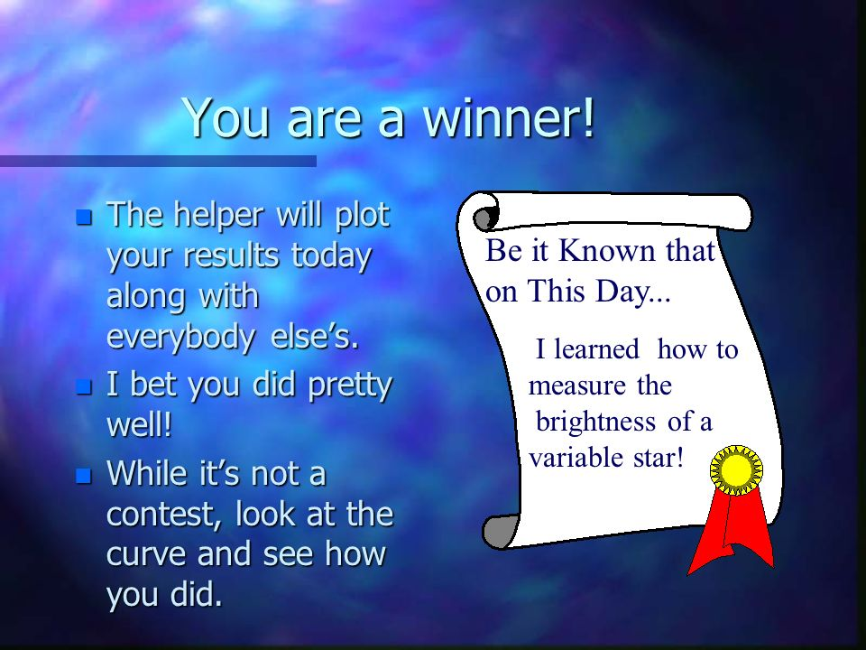You are a winner. n The helper will plot your results today along with everybody elses.