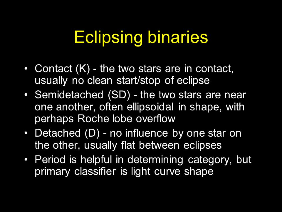 Eclipsing binaries Contact (K) - the two stars are in contact, usually no clean start/stop of eclipse Semidetached (SD) - the two stars are near one another, often ellipsoidal in shape, with perhaps Roche lobe overflow Detached (D) - no influence by one star on the other, usually flat between eclipses Period is helpful in determining category, but primary classifier is light curve shape