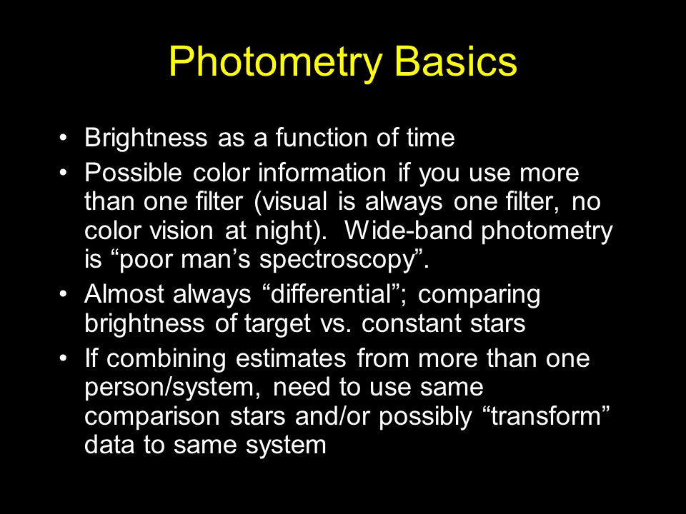 Photometry Basics Brightness as a function of time Possible color information if you use more than one filter (visual is always one filter, no color vision at night).