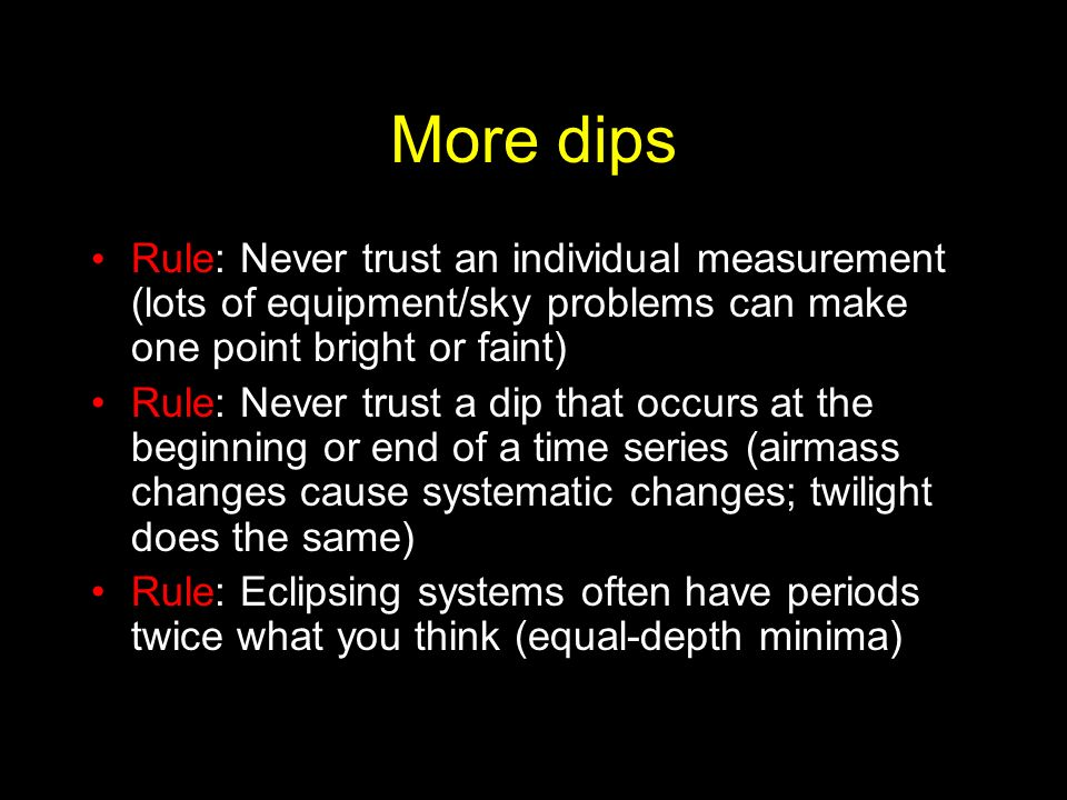More dips Rule: Never trust an individual measurement (lots of equipment/sky problems can make one point bright or faint) Rule: Never trust a dip that occurs at the beginning or end of a time series (airmass changes cause systematic changes; twilight does the same) Rule: Eclipsing systems often have periods twice what you think (equal-depth minima)