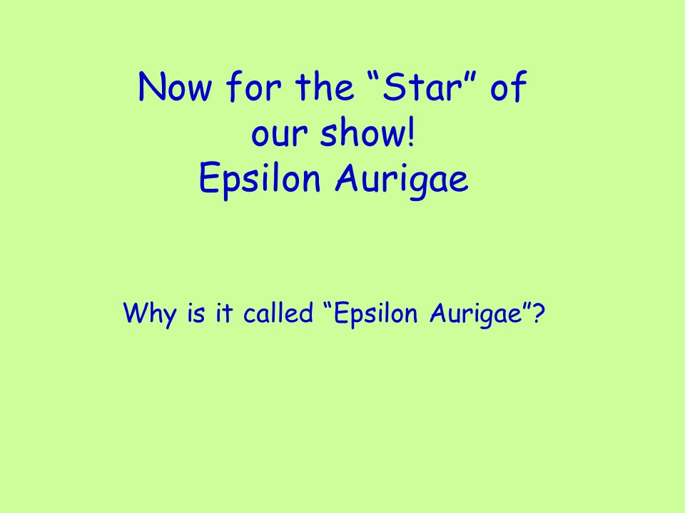 Now for the Star of our show! Epsilon Aurigae Why is it called Epsilon Aurigae