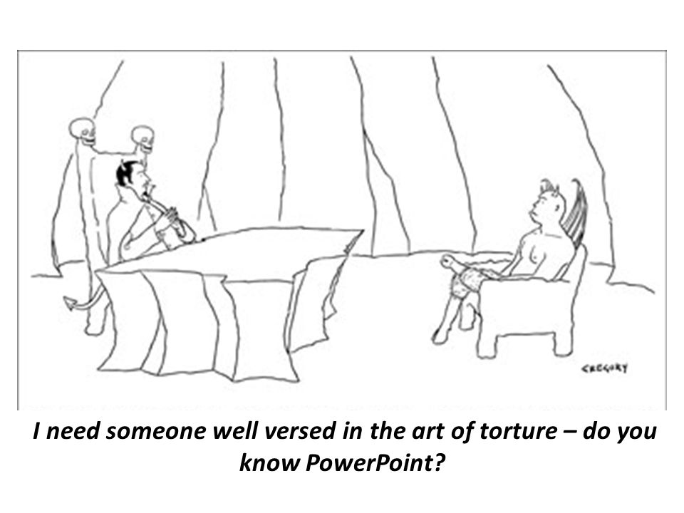 I need someone well versed in the art of torture – do you know PowerPoint?