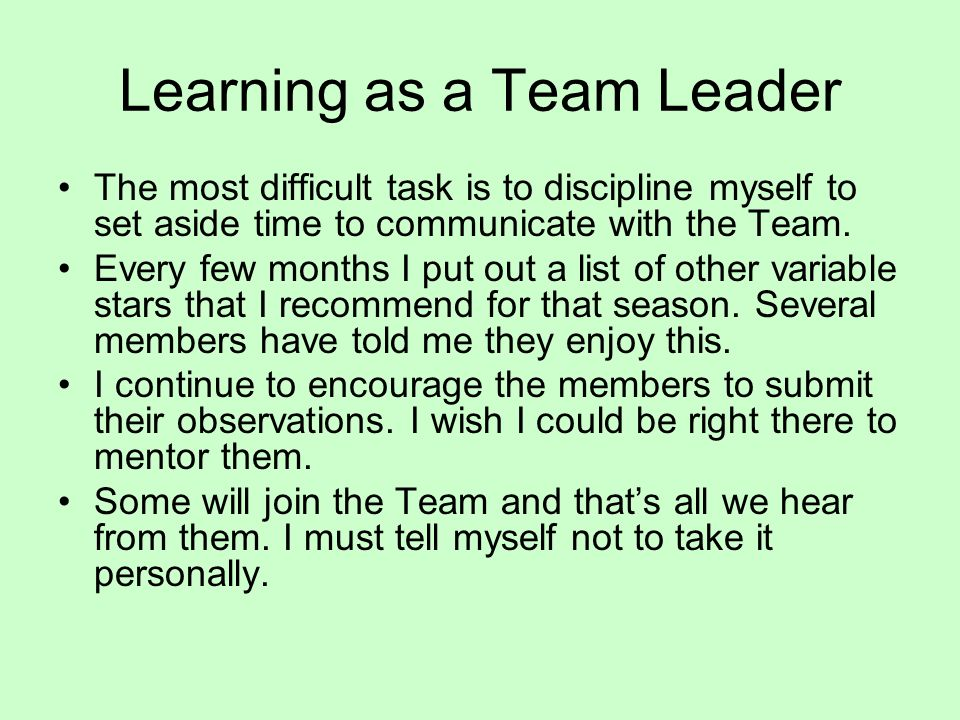 Learning as a Team Leader The most difficult task is to discipline myself to set aside time to communicate with the Team. Every few months I put out a