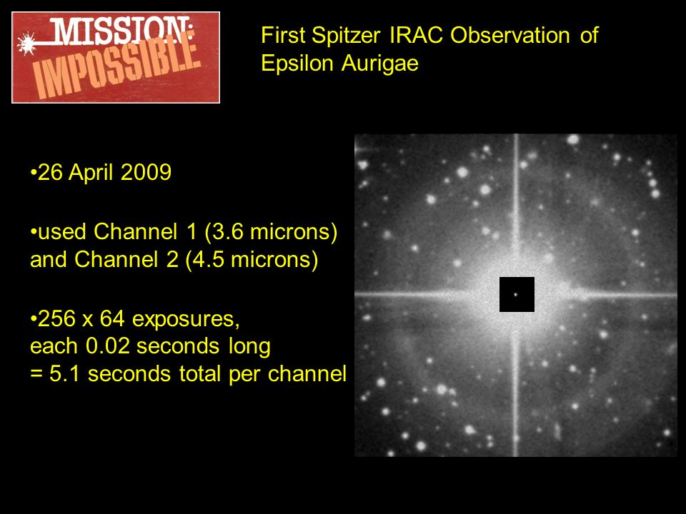 First Spitzer IRAC Observation of Epsilon Aurigae 26 April 2009 used Channel 1 (3.6 microns) and Channel 2 (4.5 microns) 256 x 64 exposures, each 0.02 seconds long = 5.1 seconds total per channel