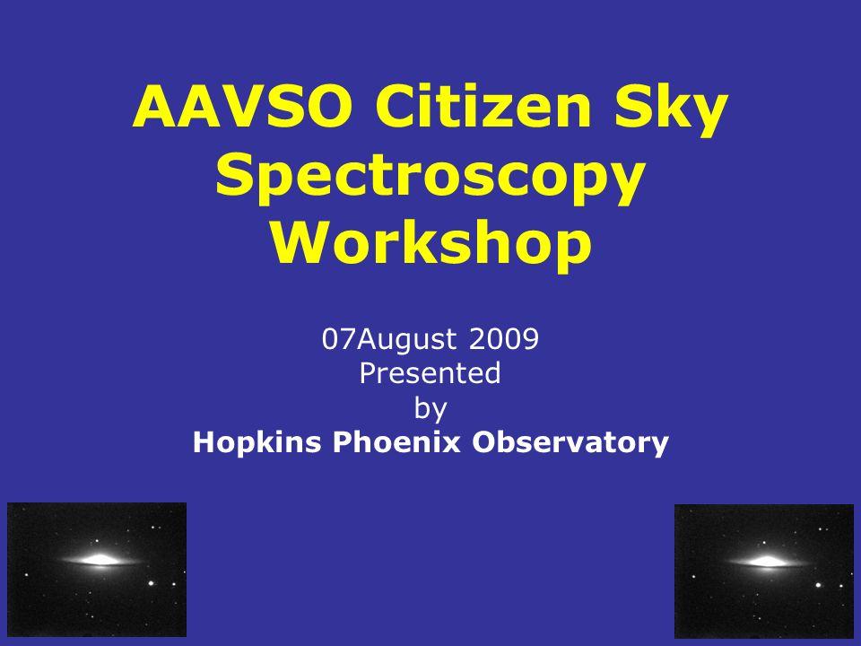 AAVSO Citizen Sky Spectroscopy Workshop 07August 2009 Presented by Hopkins Phoenix Observatory