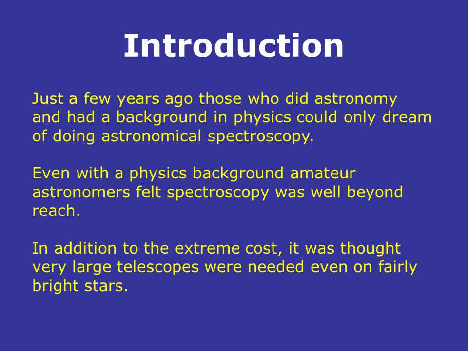Introduction Just a few years ago those who did astronomy and had a background in physics could only dream of doing astronomical spectroscopy. Even wi