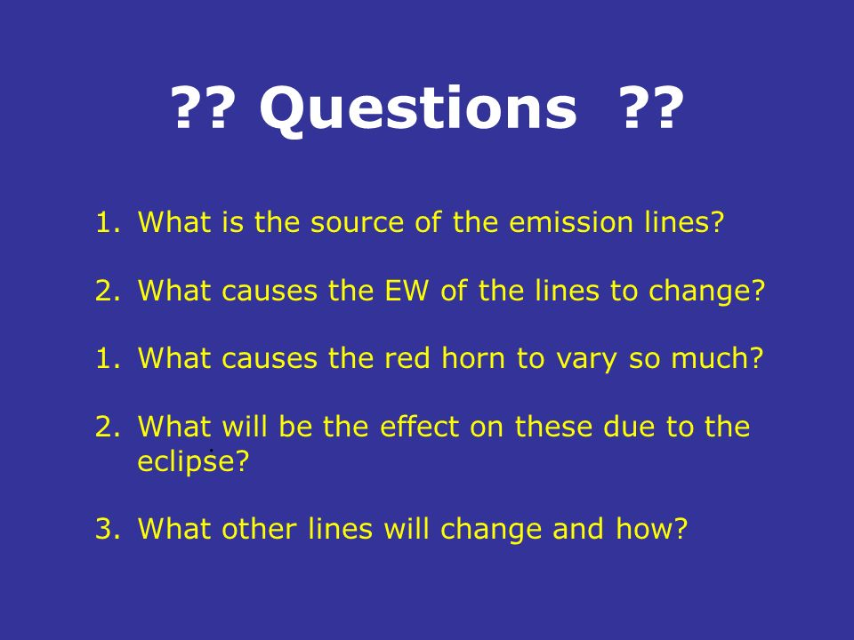 ?? Questions ??. 1.What is the source of the emission lines? 2.What causes the EW of the lines to change? 1.What causes the red horn to vary so much?