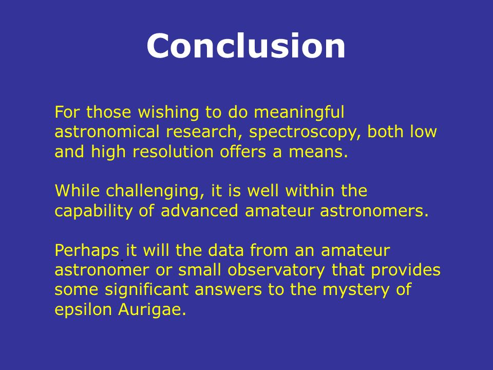 Conclusion. For those wishing to do meaningful astronomical research, spectroscopy, both low and high resolution offers a means. While challenging, it