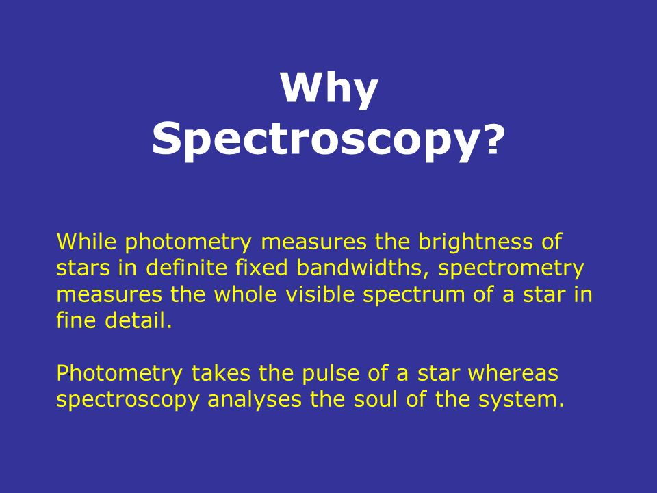 Why Spectroscopy ?. While photometry measures the brightness of stars in definite fixed bandwidths, spectrometry measures the whole visible spectrum o