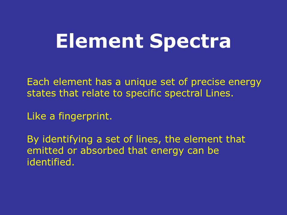 Element Spectra Each element has a unique set of precise energy states that relate to specific spectral Lines. Like a fingerprint. By identifying a se