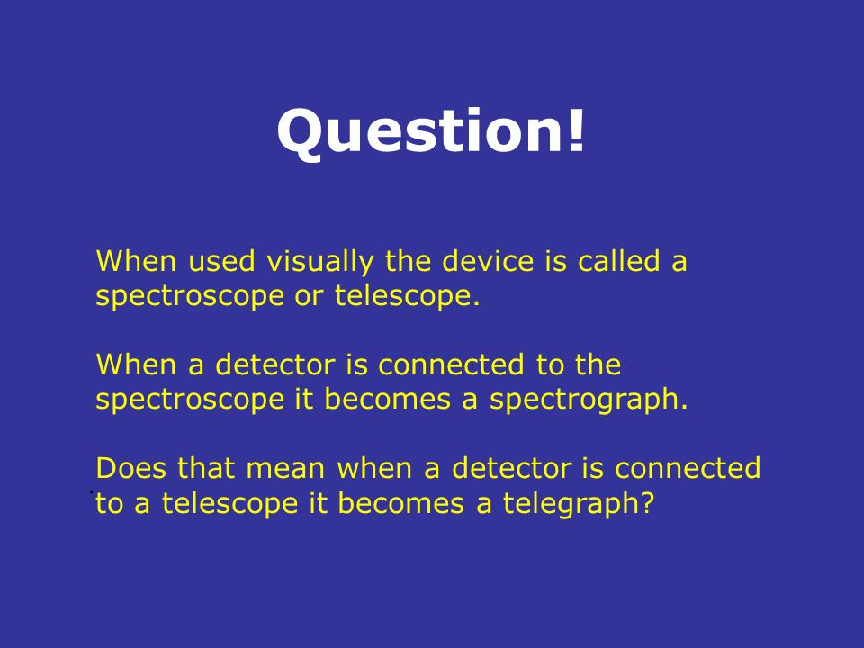 Question!. When used visually the device is called a spectroscope or telescope. When a detector is connected to the spectroscope it becomes a spectrog