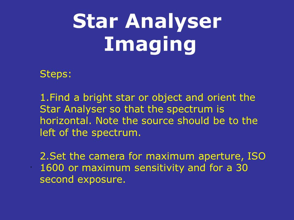 Star Analyser Imaging. Steps: 1.Find a bright star or object and orient the Star Analyser so that the spectrum is horizontal. Note the source should b