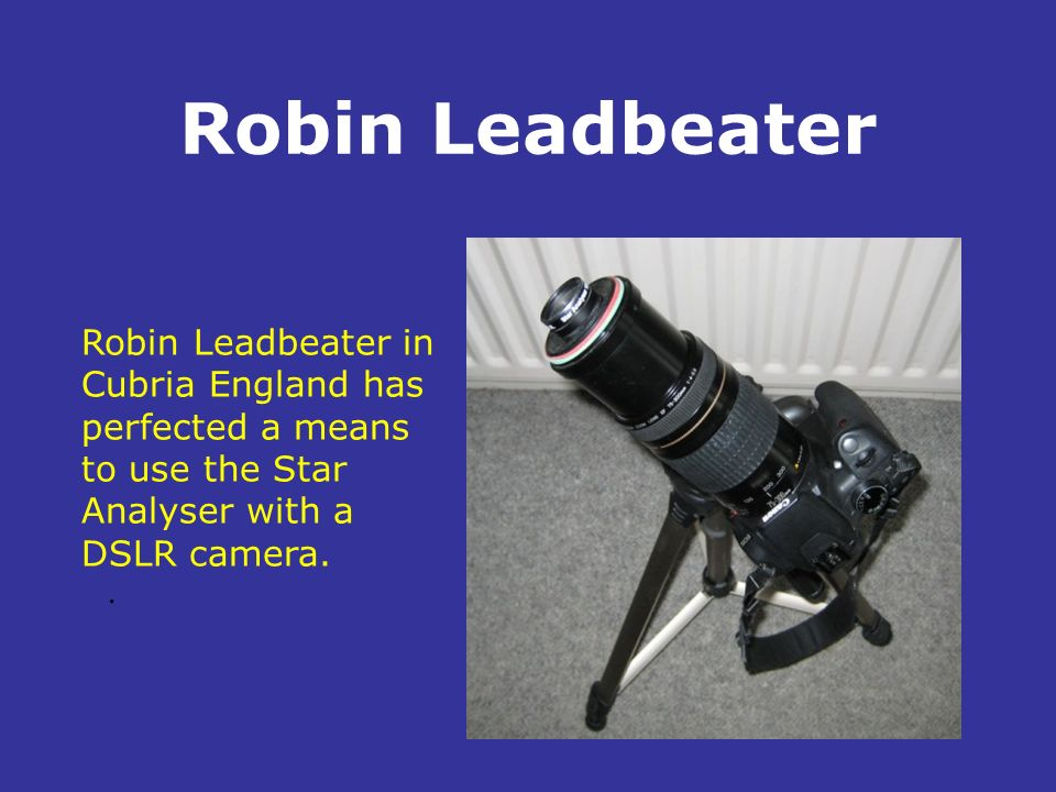 Robin Leadbeater. Robin Leadbeater in Cubria England has perfected a means to use the Star Analyser with a DSLR camera.