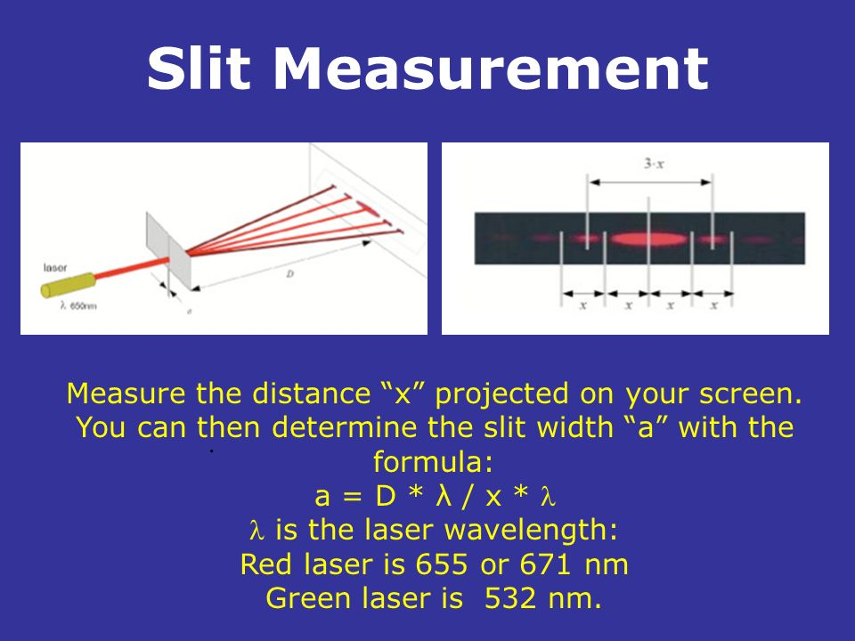 Slit Measurement. Measure the distance x projected on your screen. You can then determine the slit width a with the formula: a = D * λ / x * is the la
