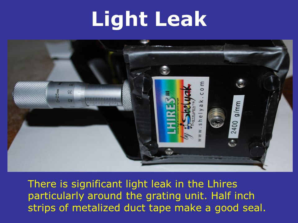 Light Leak. There is significant light leak in the Lhires particularly around the grating unit. Half inch strips of metalized duct tape make a good se