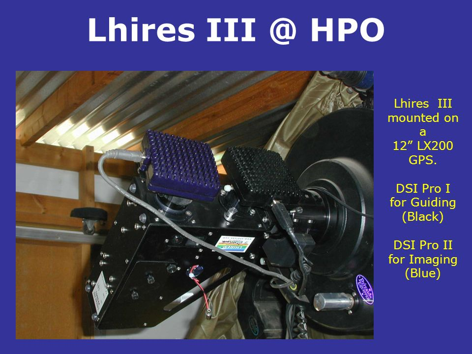 Lhires III @ HPO Lhires III mounted on a 12 LX200 GPS. DSI Pro I for Guiding (Black) DSI Pro II for Imaging (Blue).