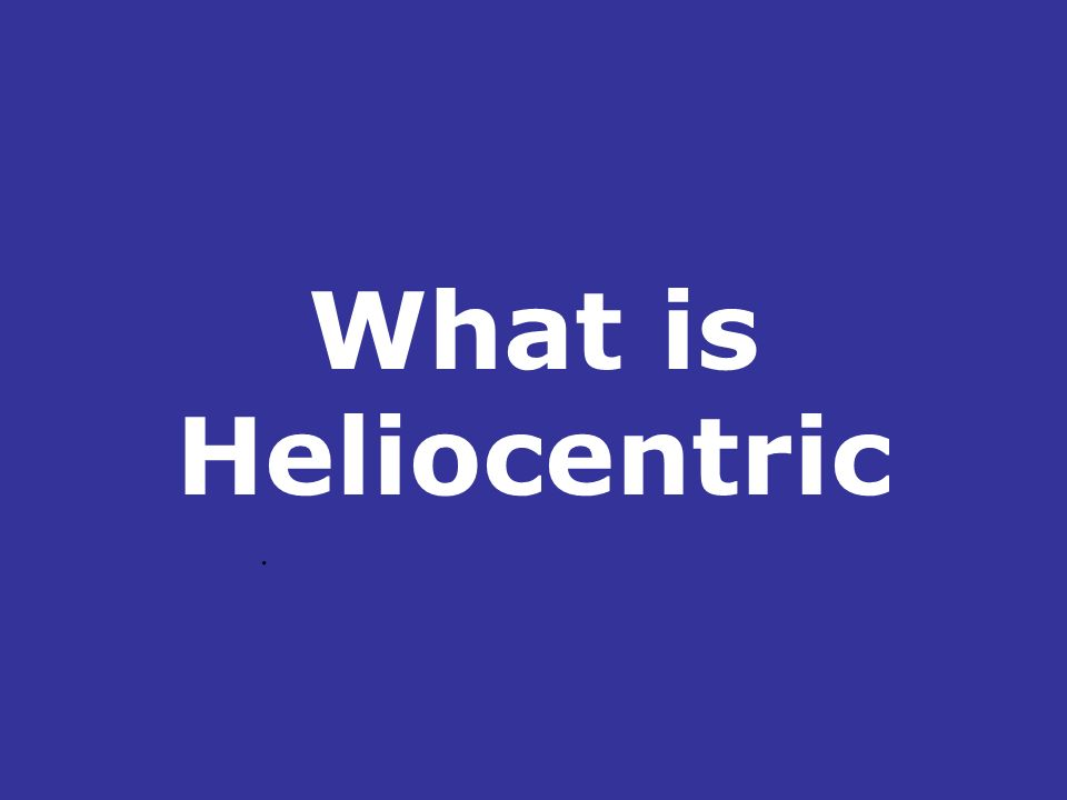 What is Heliocentric.