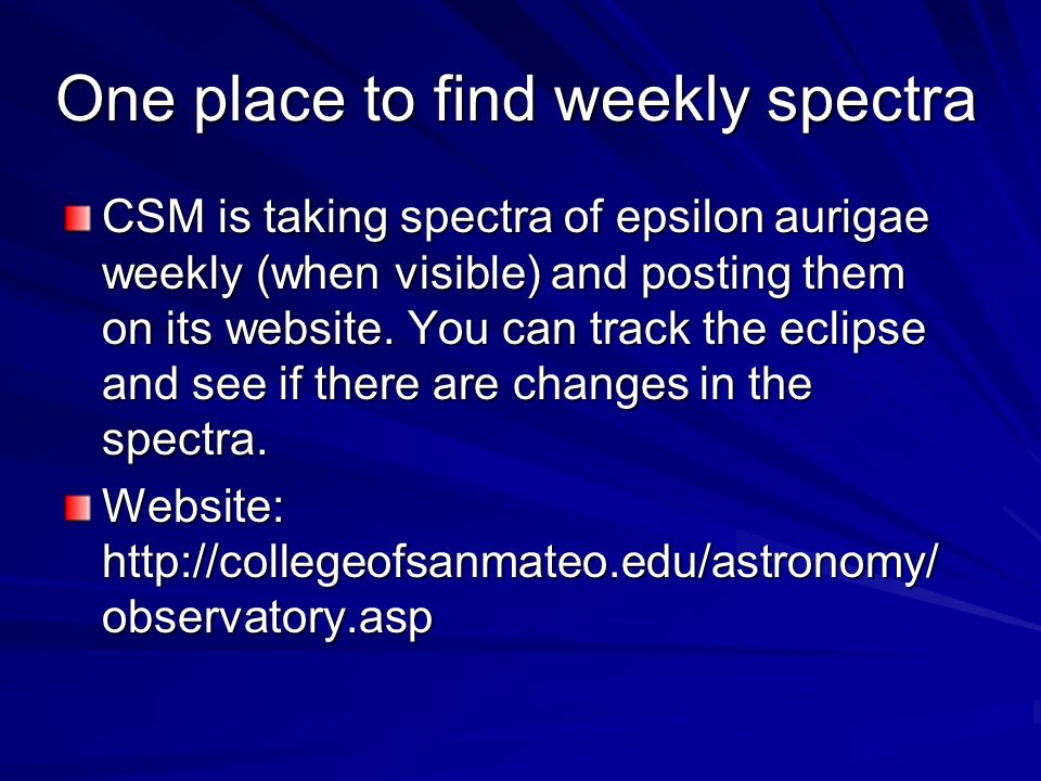 One place to find weekly spectra CSM is taking spectra of epsilon aurigae weekly (when visible) and posting them on its website.