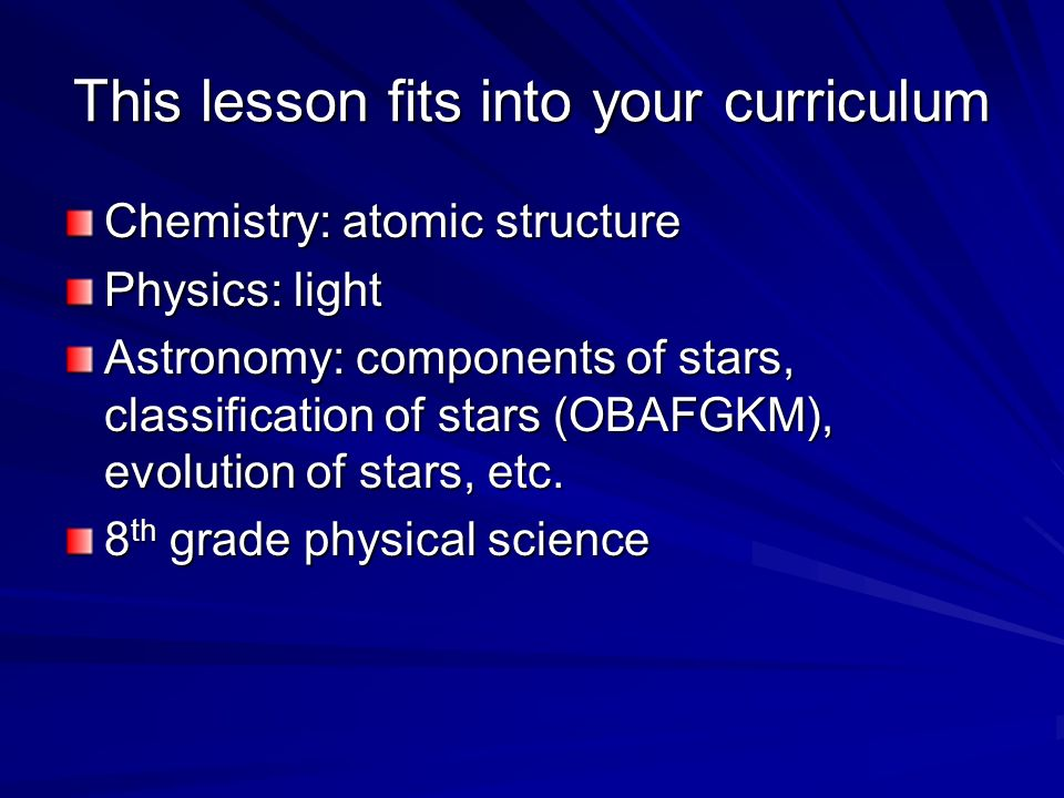 This lesson fits into your curriculum Chemistry: atomic structure Physics: light Astronomy: components of stars, classification of stars (OBAFGKM), evolution of stars, etc.