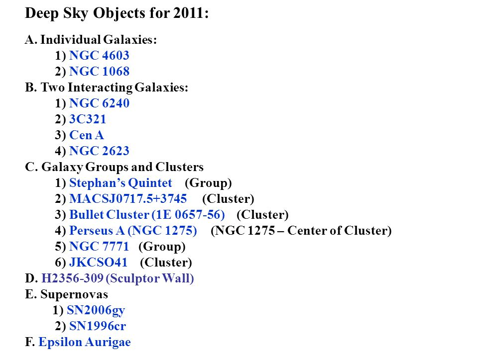 Deep Sky Objects for 2011: A. Individual Galaxies: 1) NGC 4603 2) NGC 1068 B. Two Interacting Galaxies: 1) NGC 6240 2) 3C321 3) Cen A 4) NGC 2623 C. G