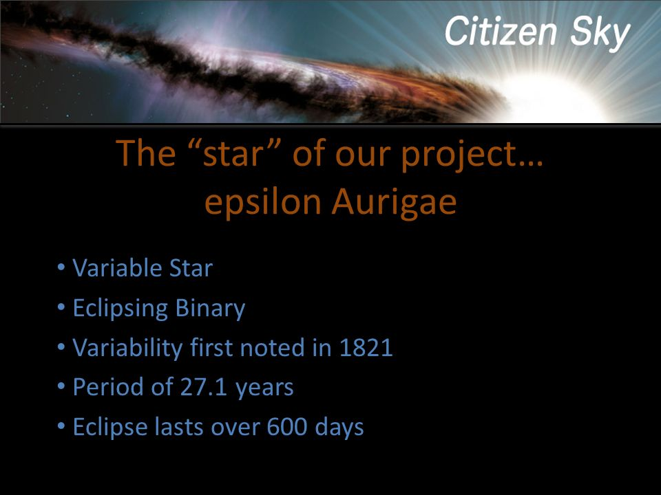 The star of our project… epsilon Aurigae Variable Star Eclipsing Binary Variability first noted in 1821 Period of 27.1 years Eclipse lasts over 600 da