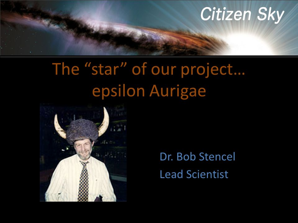 The star of our project… epsilon Aurigae Dr. Bob Stencel Lead Scientist
