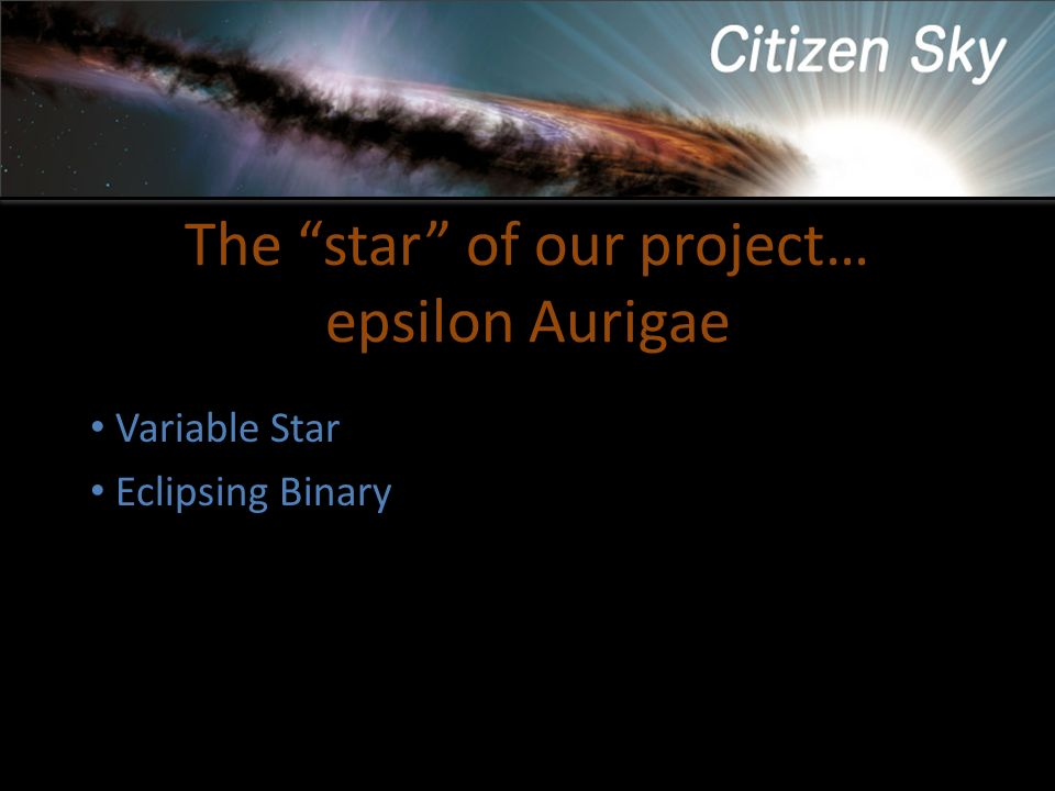The star of our project… epsilon Aurigae Variable Star Eclipsing Binary Variability first noted in 1821