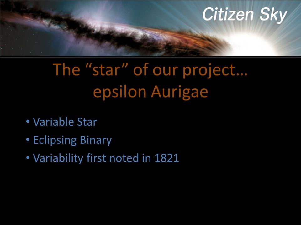 The star of our project… epsilon Aurigae Variable Star Eclipsing Binary Variability first noted in 1821 Period of 27.1 years