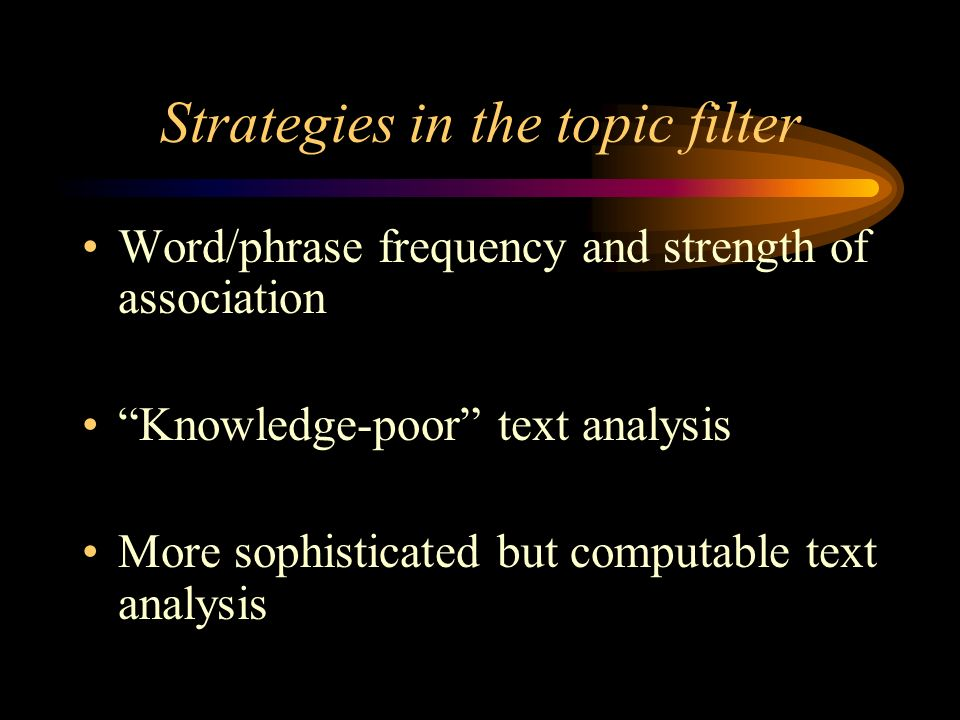 Strategies in the topic filter Word/phrase frequency and strength of association Knowledge-poor text analysis More sophisticated but computable text analysis