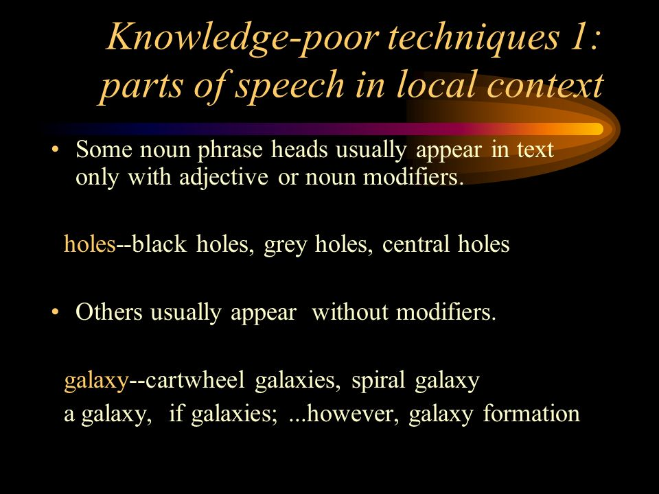 Knowledge-poor techniques 1: parts of speech in local context Some noun phrase heads usually appear in text only with adjective or noun modifiers.
