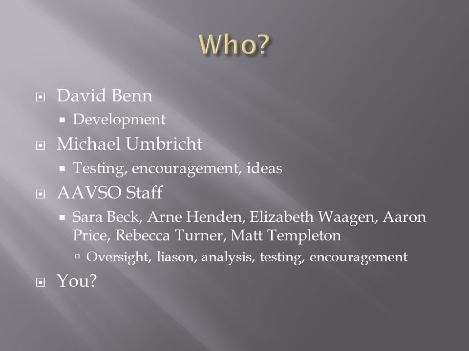 David Benn Development Michael Umbricht Testing, encouragement, ideas AAVSO Staff Sara Beck, Arne Henden, Elizabeth Waagen, Aaron Price, Rebecca Turner, Matt Templeton Oversight, liason, analysis, testing, encouragement You