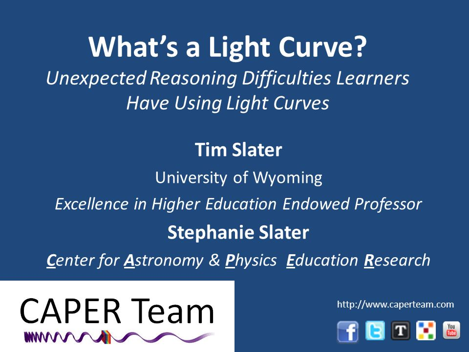 Whats a Light Curve? Unexpected Reasoning Difficulties Learners Have Using Light Curves Tim Slater University of Wyoming Excellence in Higher Educatio