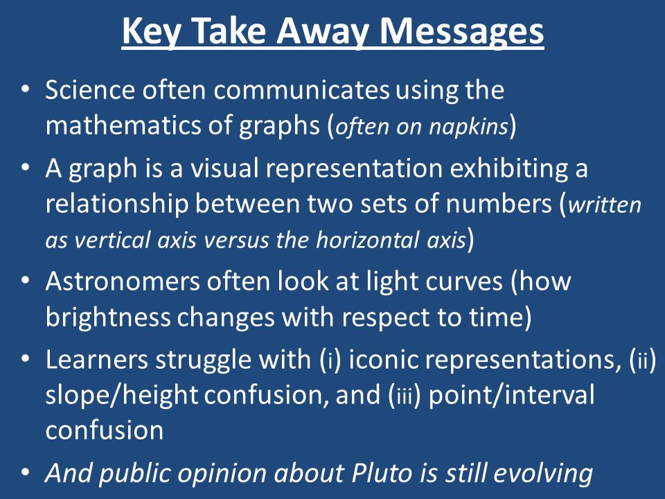 Key Take Away Messages Science often communicates using the mathematics of graphs ( often on napkins ) A graph is a visual representation exhibiting a relationship between two sets of numbers ( written as vertical axis versus the horizontal axis ) Astronomers often look at light curves (how brightness changes with respect to time) Learners struggle with ( i ) iconic representations, ( ii ) slope/height confusion, and ( iii ) point/interval confusion And public opinion about Pluto is still evolving