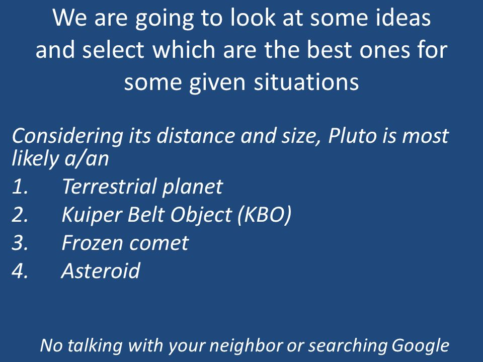 We are going to look at some ideas and select which are the best ones for some given situations Considering its distance and size, Pluto is most likely a/an 1.