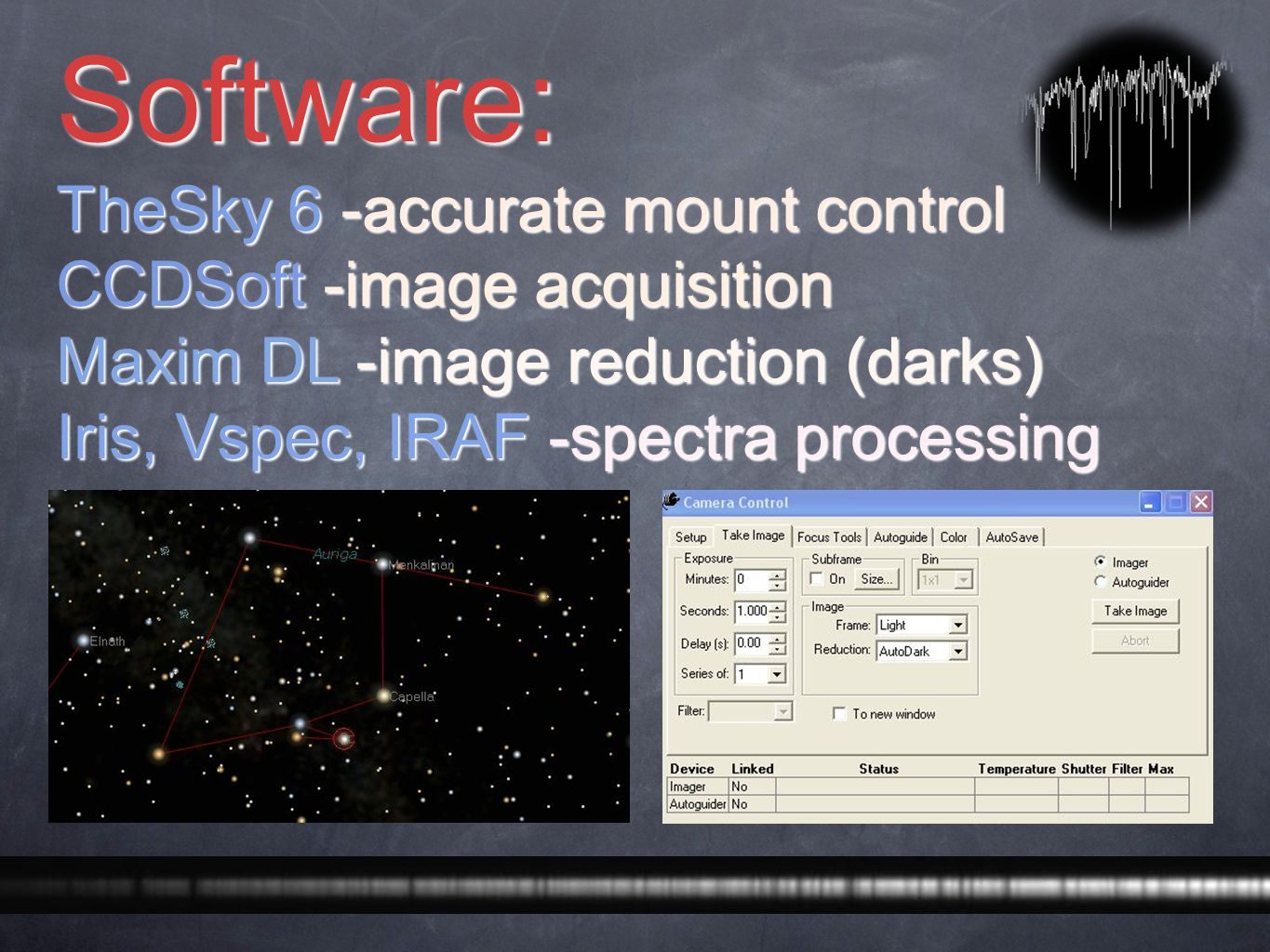 Software: TheSky 6 -accurate mount control CCDSoft -image acquisition Maxim DL -image reduction (darks) Iris, Vspec, IRAF -spectra processing
