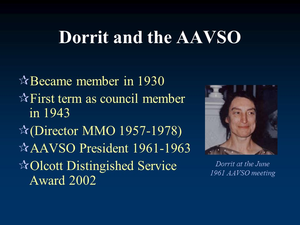 Became member in 1930 First term as council member in 1943 (Director MMO 1957-1978) AAVSO President 1961-1963 Olcott Distingished Service Award 2002 Dorrit and the AAVSO Dorrit at the June 1961 AAVSO meeting