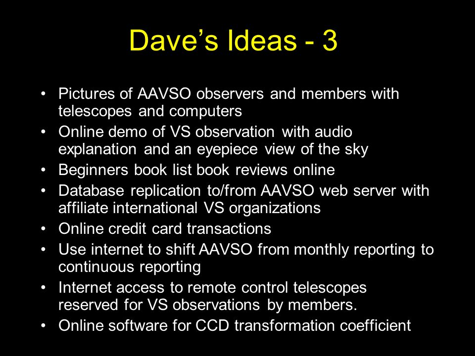 Daves Ideas - 3 Pictures of AAVSO observers and members with telescopes and computers Online demo of VS observation with audio explanation and an eyepiece view of the sky Beginners book list book reviews online Database replication to/from AAVSO web server with affiliate international VS organizations Online credit card transactions Use internet to shift AAVSO from monthly reporting to continuous reporting Internet access to remote control telescopes reserved for VS observations by members.