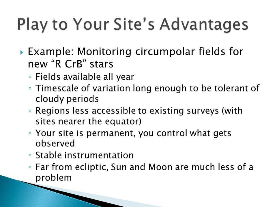 Example: Monitoring circumpolar fields for new R CrB stars Fields available all year Timescale of variation long enough to be tolerant of cloudy periods Regions less accessible to existing surveys (with sites nearer the equator) Your site is permanent, you control what gets observed Stable instrumentation Far from ecliptic, Sun and Moon are much less of a problem